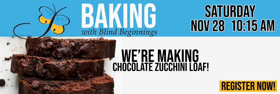 Image of a delicious Chocolate Zucchini Loaf and the words Baking With Blind Beginnings over top. Register now Saturday November 28 at 10:15 AM