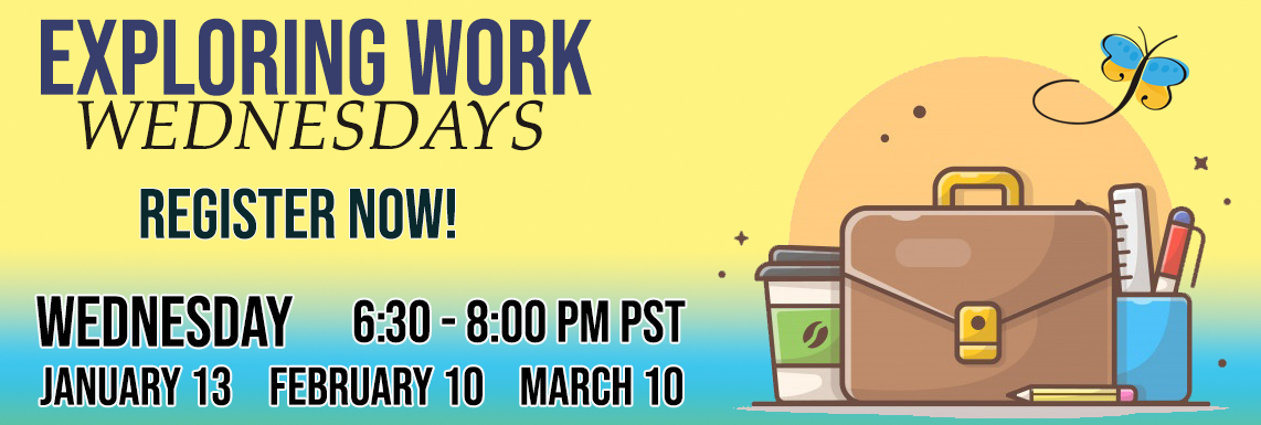 Exploring Work Wednesdays - Register Now January 13 February 10 March 10 6:30 PM - 8:00 PM PST