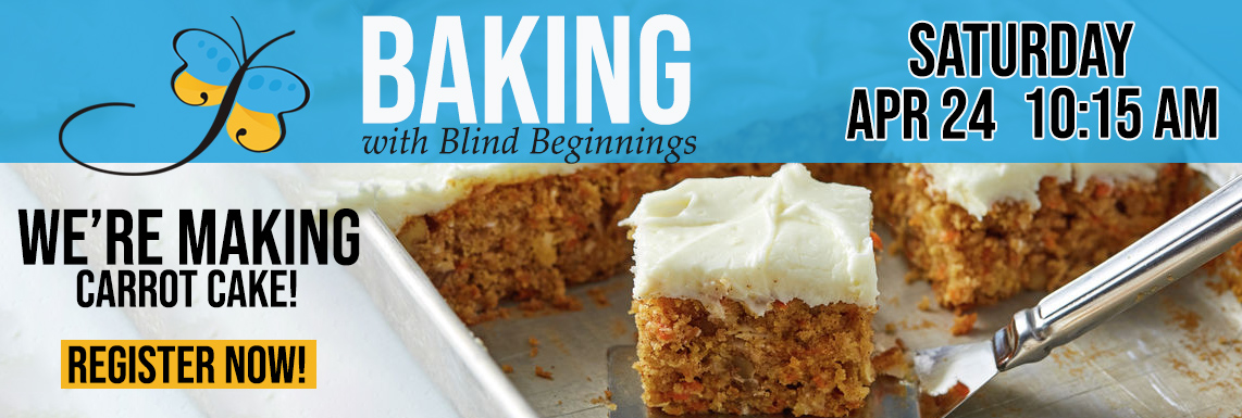 """Image of a moist and delicious piece of Carrot Cake with the words """"Baking With Blind Beginnings"""" along the top of the image. Text reads """"We're Making Carrot Cake, Register Now"""" and the date """"Saturday April 24 10:15AM"""" sits in the upper right hand corner. Click to register."""